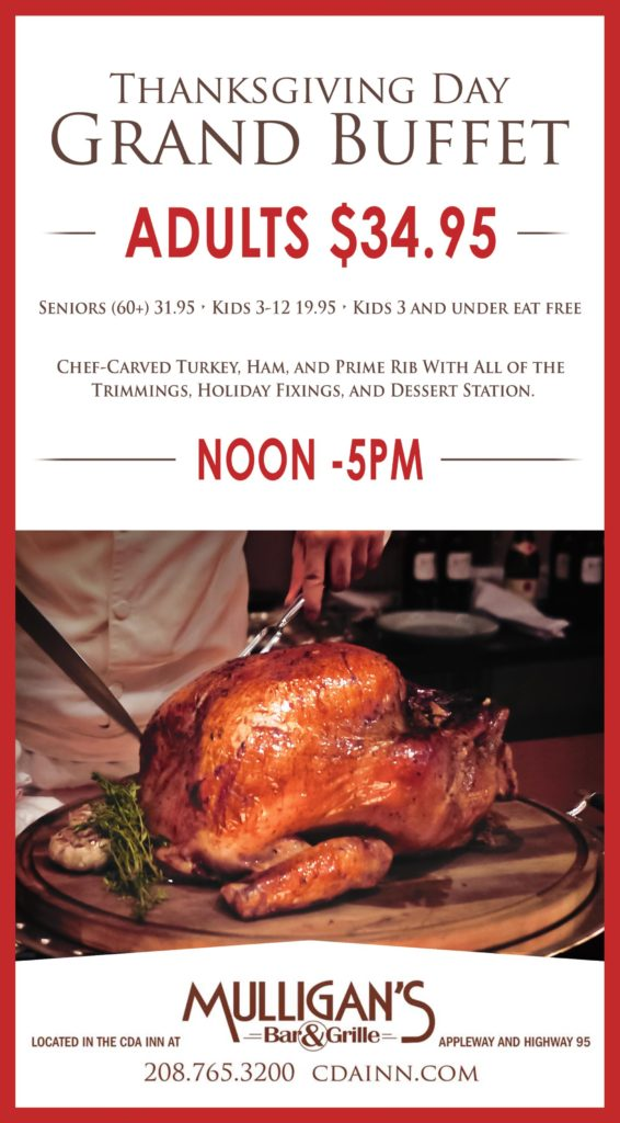 Thanksgiving day grand buffet. Adults $34.95 Seniors (60+) 31.95 - Kids 3-12 19.95 - Kids 3 and under eat free. Chef-carved turkey, ham, and prime rib with all of the trimmings, holiday fixings, and dessert station. Noon to 5pm Mulligan's bar and grille. Located in the CDA Inn at Appleway and Highway 95 20-8763-3200 cdainn.com